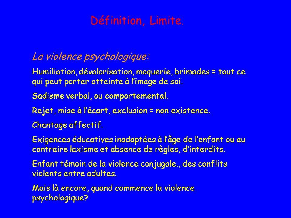Définition, Limite. La violence psychologique: Humiliation, dévalorisation, moquerie, brimades = tout ce qui peut porter atteinte à limage de soi. Sad