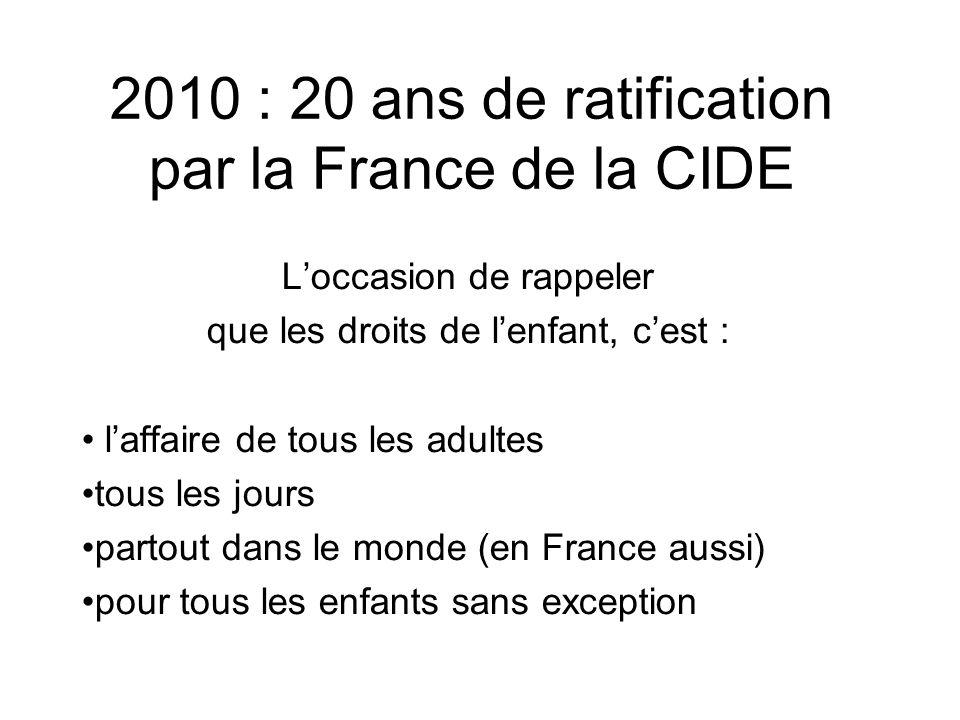 2010 : 20 ans de ratification par la France de la CIDE Loccasion de rappeler que les droits de lenfant, cest : laffaire de tous les adultes tous les jours partout dans le monde (en France aussi) pour tous les enfants sans exception