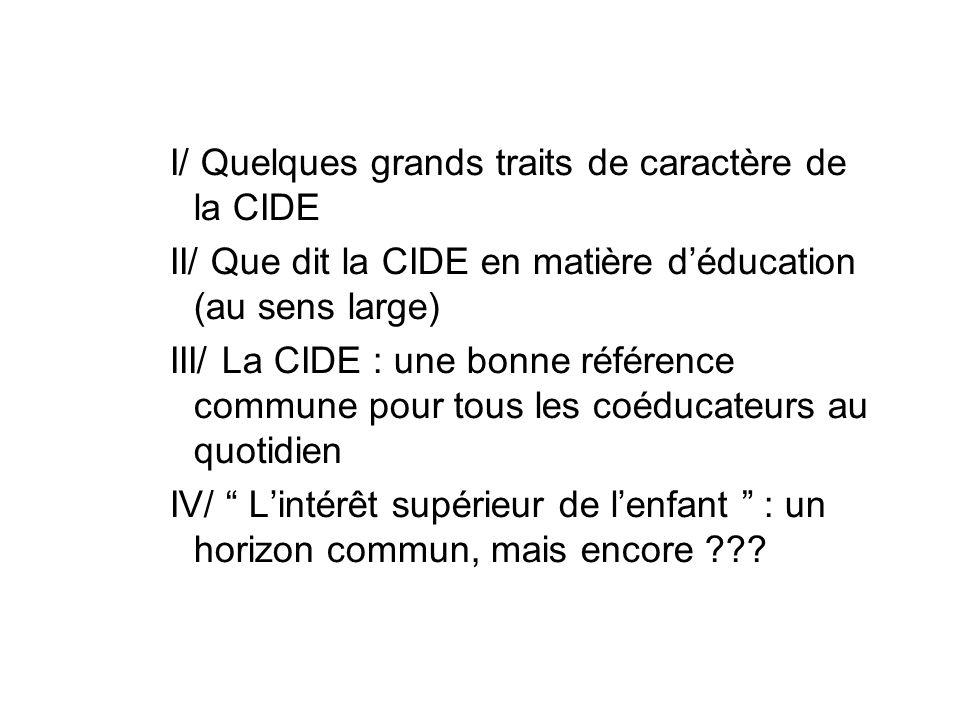 I/ Quelques grands traits de caractère de la CIDE II/ Que dit la CIDE en matière déducation (au sens large) III/ La CIDE : une bonne référence commune pour tous les coéducateurs au quotidien IV/ Lintérêt supérieur de lenfant : un horizon commun, mais encore