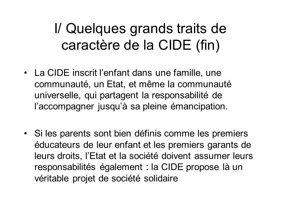 I/ Quelques grands traits de caractère de la CIDE (fin) La CIDE inscrit lenfant dans une famille, une communauté, un Etat, et même la communauté universelle, qui partagent la responsabilité de laccompagner jusquà sa pleine émancipation.