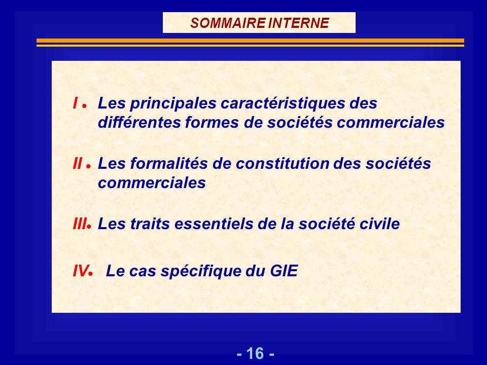 - 16 - SOMMAIRE INTERNE I Les principales caractéristiques des différentes formes de sociétés commerciales II Les formalités de constitution des socié