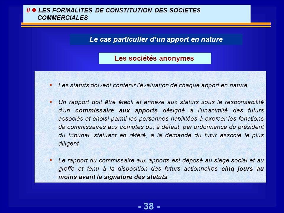 - 38 - Le cas particulier dun apport en nature §Les statuts doivent contenir l'évaluation de chaque apport en nature §Un rapport doit être établi et a