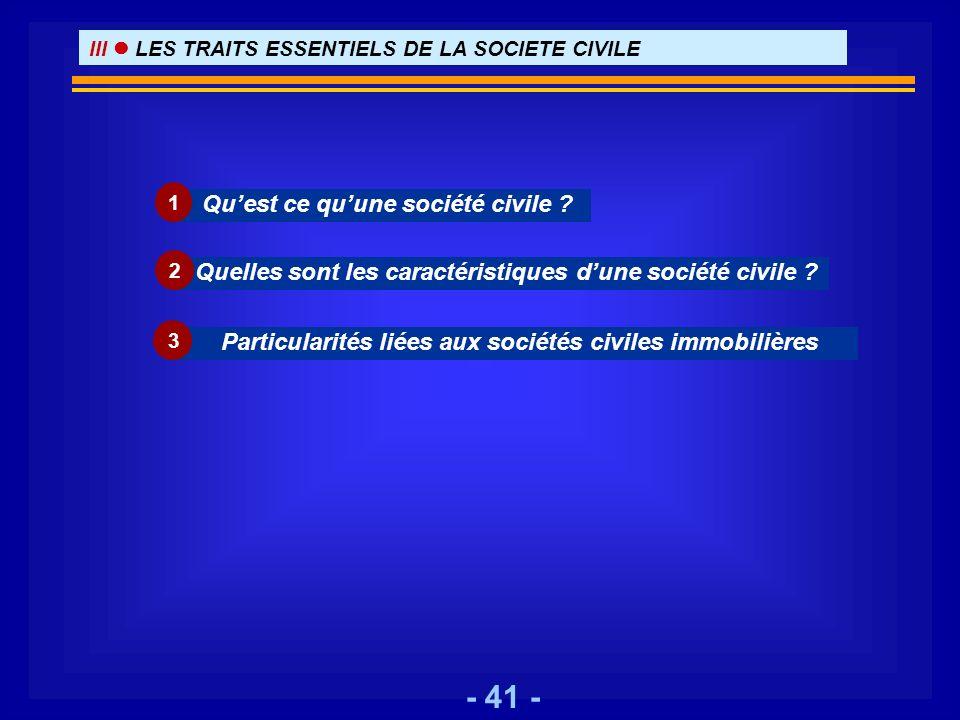 - 41 - Quest ce quune société civile ? 1 III LES TRAITS ESSENTIELS DE LA SOCIETE CIVILE Quelles sont les caractéristiques dune société civile ? 2 Part