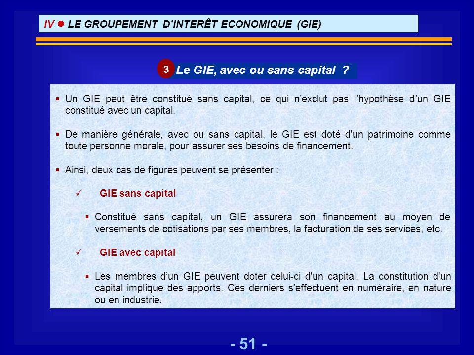 - 51 - Un GIE peut être constitué sans capital, ce qui nexclut pas lhypothèse dun GIE constitué avec un capital. De manière générale, avec ou sans cap