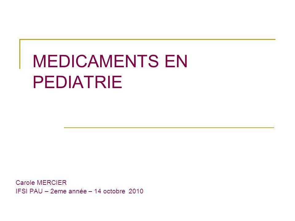 MEDICAMENTS EN PEDIATRIE Carole MERCIER IFSI PAU – 2eme année – 14 octobre 2010