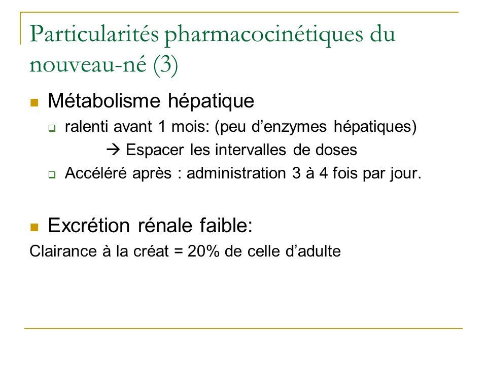 Particularités pharmacocinétiques du nouveau-né (3) Métabolisme hépatique ralenti avant 1 mois: (peu denzymes hépatiques) Espacer les intervalles de d