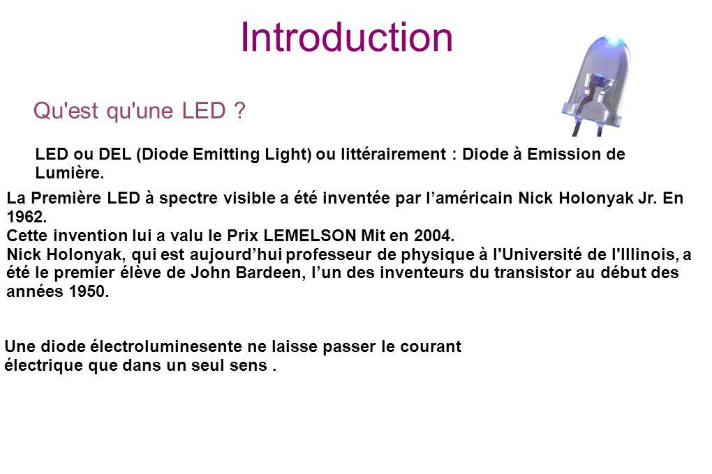 Introduction LED ou DEL (Diode Emitting Light) ou littérairement : Diode à Emission de Lumière. La Première LED à spectre visible a été inventée par l