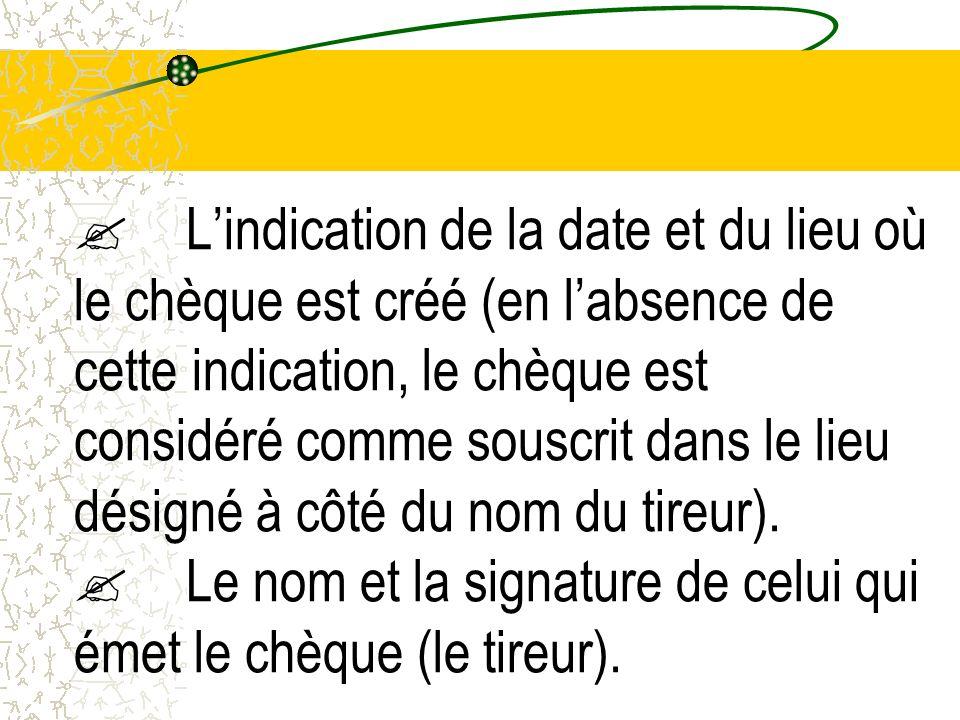 Lindication de la date et du lieu où le chèque est créé (en labsence de cette indication, le chèque est considéré comme souscrit dans le lieu désigné