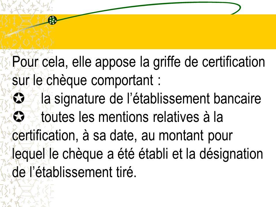 Pour cela, elle appose la griffe de certification sur le chèque comportant : la signature de létablissement bancaire toutes les mentions relatives à l