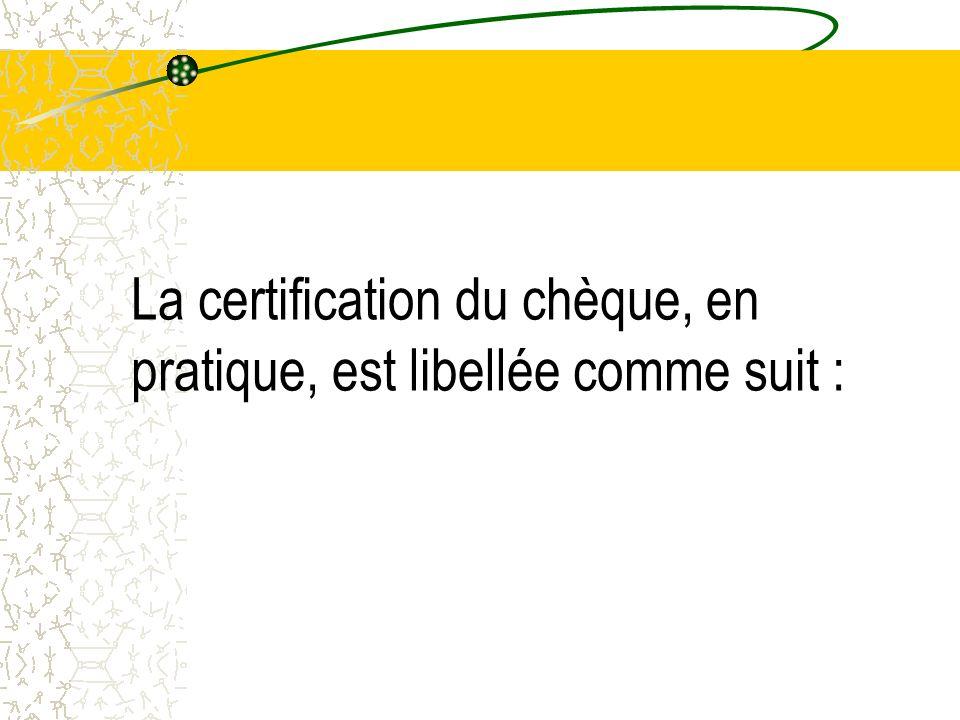 La certification du chèque, en pratique, est libellée comme suit :