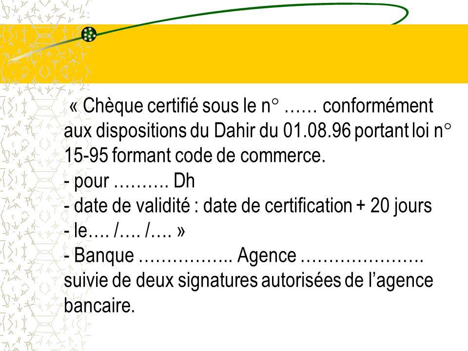 « Chèque certifié sous le n° …… conformément aux dispositions du Dahir du 01.08.96 portant loi n° 15-95 formant code de commerce. - pour ………. Dh - dat