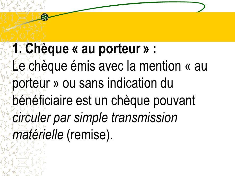 1. Chèque « au porteur » : Le chèque émis avec la mention « au porteur » ou sans indication du bénéficiaire est un chèque pouvant circuler par simple