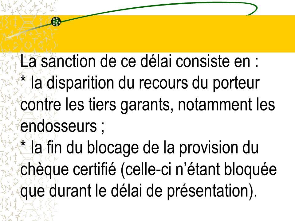 La sanction de ce délai consiste en : * la disparition du recours du porteur contre les tiers garants, notamment les endosseurs ; * la fin du blocage