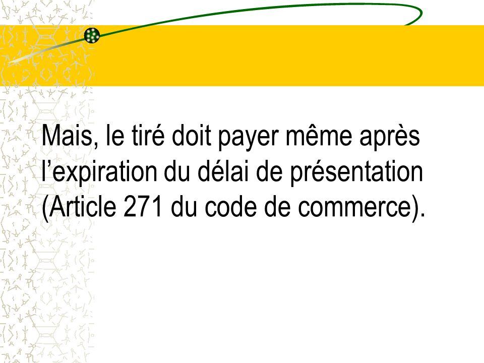 Mais, le tiré doit payer même après lexpiration du délai de présentation (Article 271 du code de commerce).