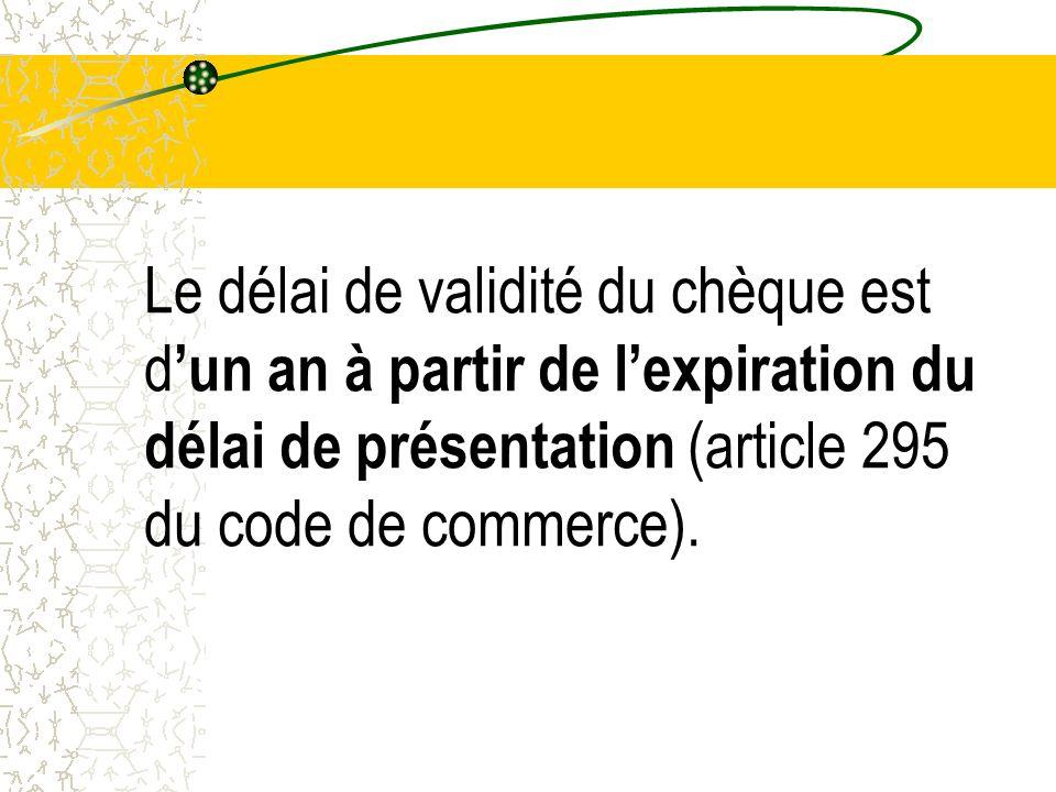 Le délai de validité du chèque est d un an à partir de lexpiration du délai de présentation (article 295 du code de commerce).