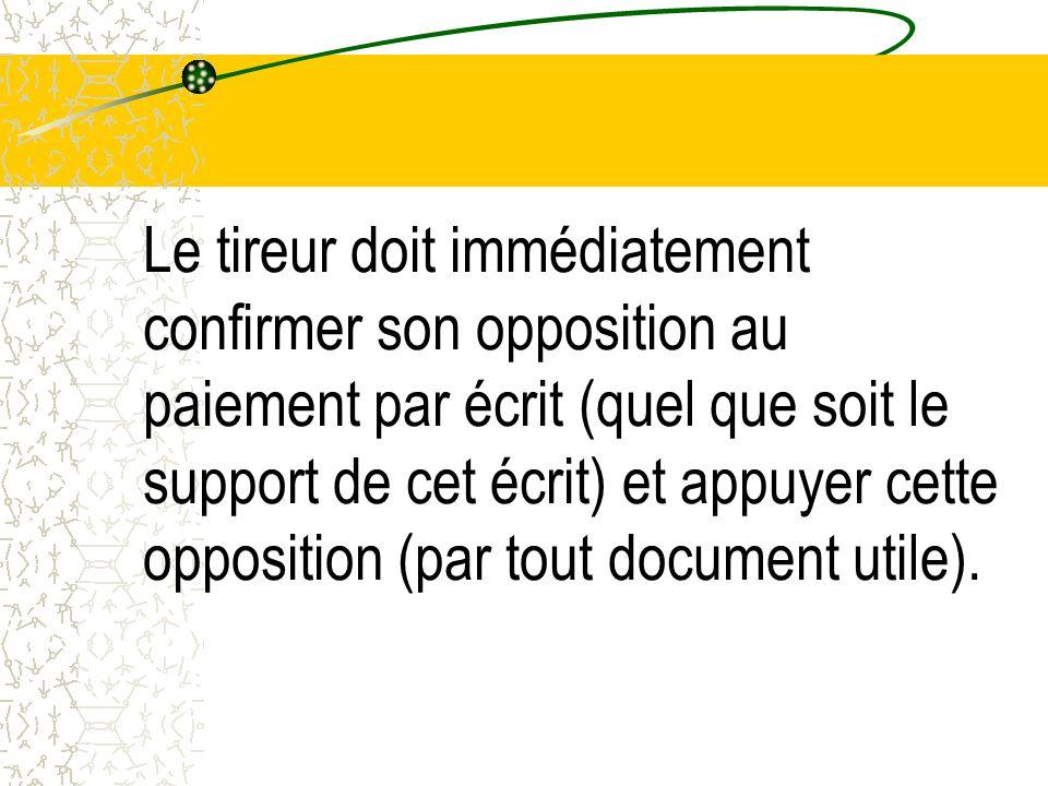 Le tireur doit immédiatement confirmer son opposition au paiement par écrit (quel que soit le support de cet écrit) et appuyer cette opposition (par t