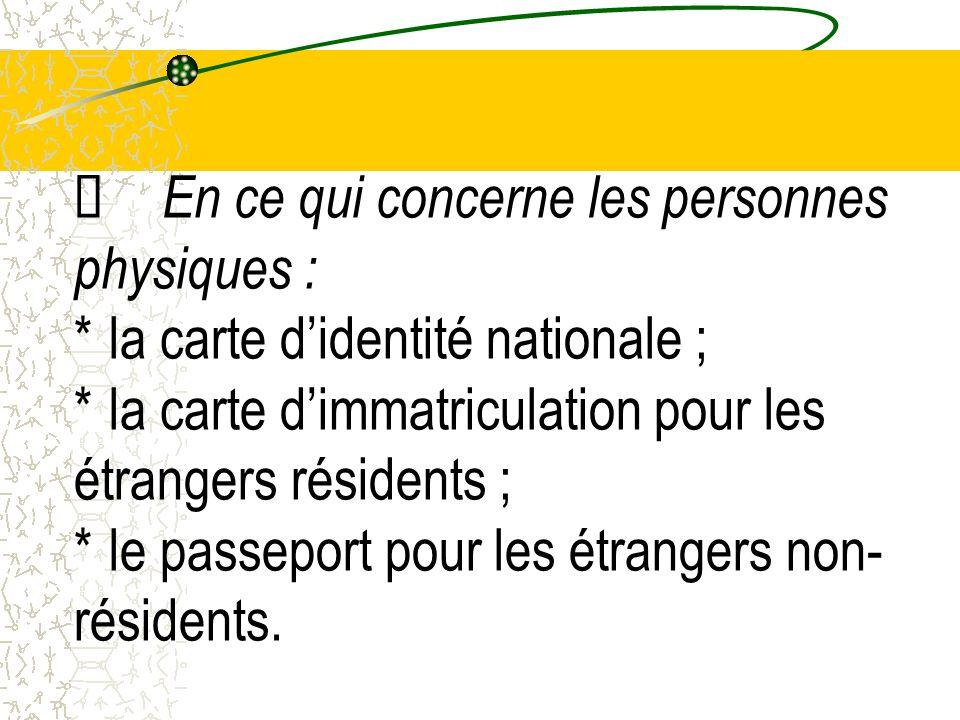 En ce qui concerne les personnes physiques : * la carte didentité nationale ; * la carte dimmatriculation pour les étrangers résidents ; * le passepor