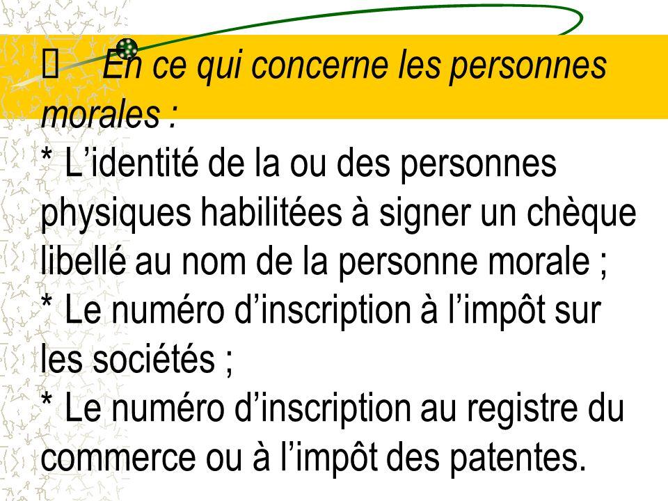 En ce qui concerne les personnes morales : * Lidentité de la ou des personnes physiques habilitées à signer un chèque libellé au nom de la personne mo