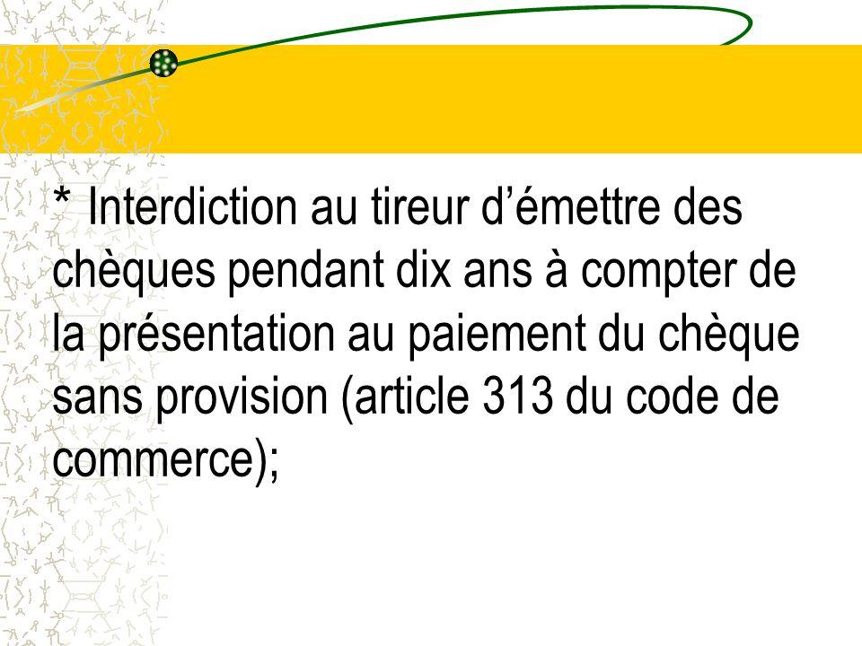 * Interdiction au tireur démettre des chèques pendant dix ans à compter de la présentation au paiement du chèque sans provision (article 313 du code d