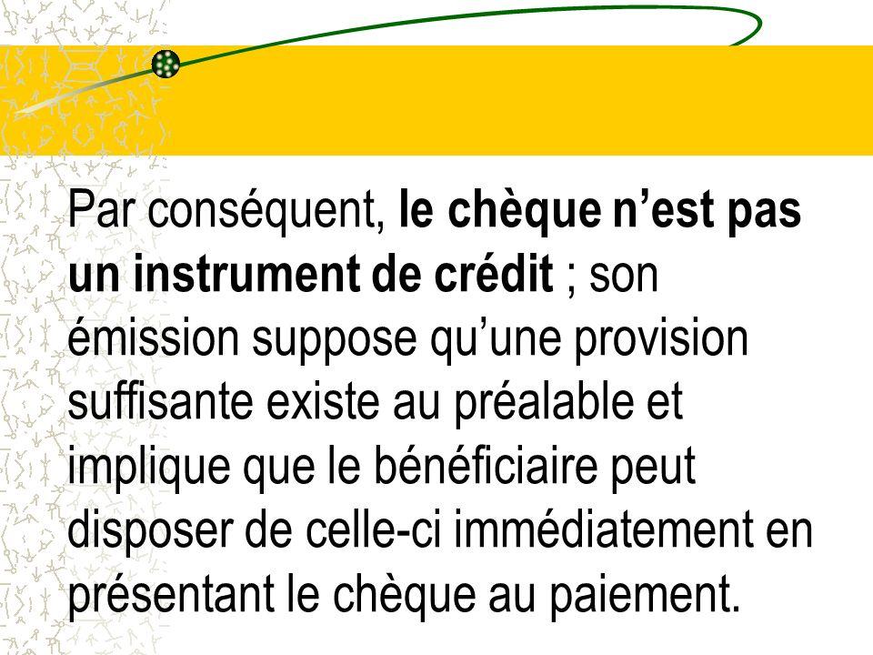 Par conséquent, le chèque nest pas un instrument de crédit ; son émission suppose quune provision suffisante existe au préalable et implique que le bé