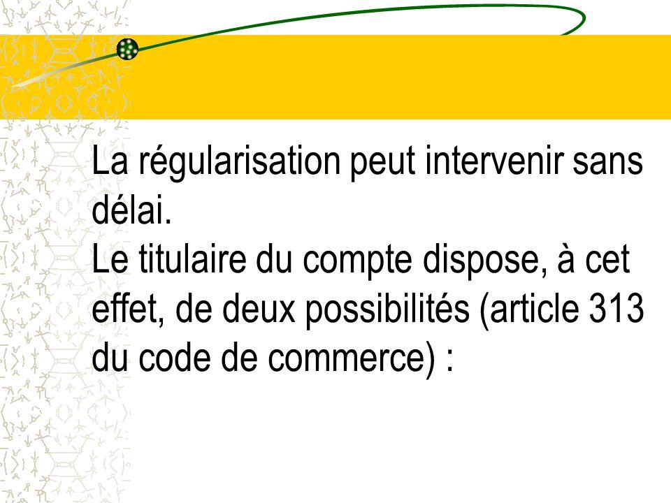 La régularisation peut intervenir sans délai. Le titulaire du compte dispose, à cet effet, de deux possibilités (article 313 du code de commerce) :