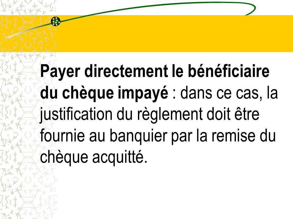 Payer directement le bénéficiaire du chèque impayé : dans ce cas, la justification du règlement doit être fournie au banquier par la remise du chèque