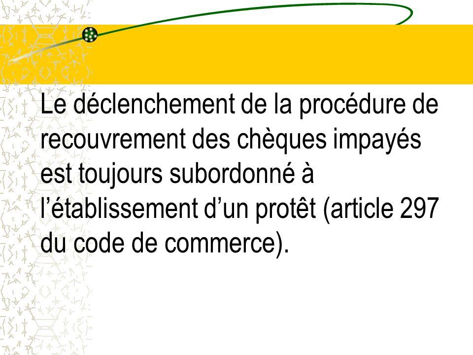 Le déclenchement de la procédure de recouvrement des chèques impayés est toujours subordonné à létablissement dun protêt (article 297 du code de comme