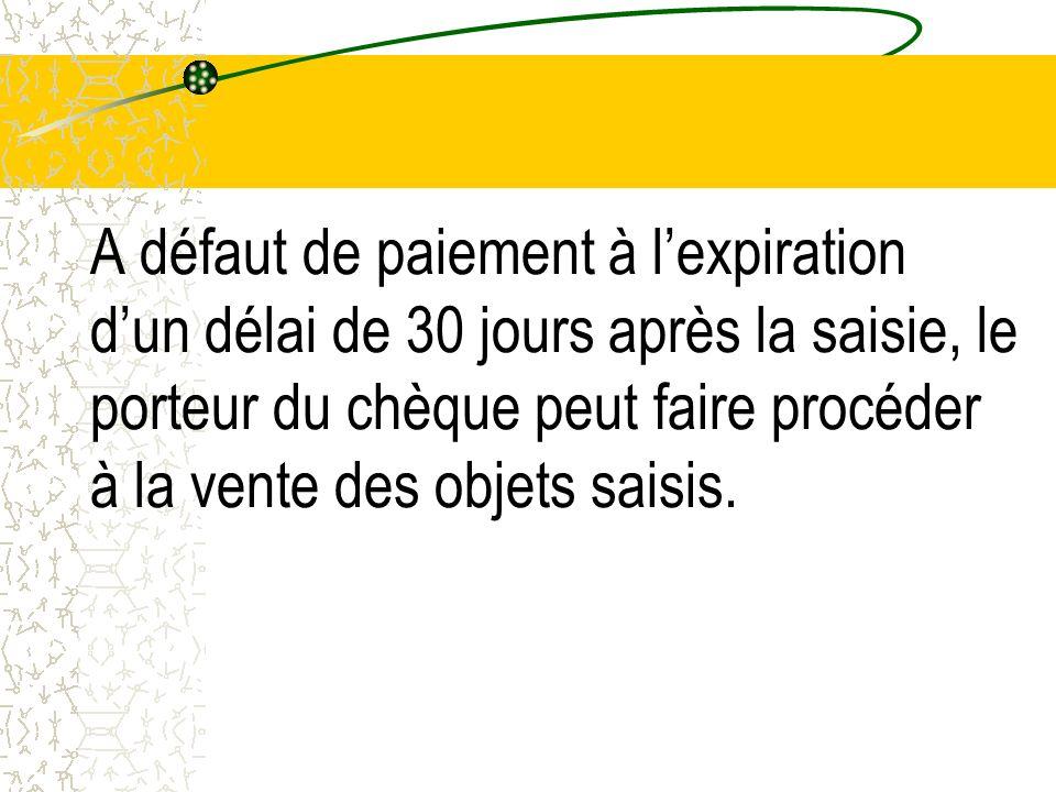 A défaut de paiement à lexpiration dun délai de 30 jours après la saisie, le porteur du chèque peut faire procéder à la vente des objets saisis.