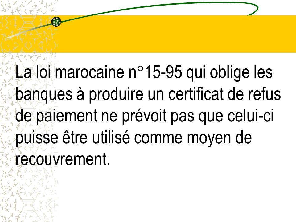 La loi marocaine n°15-95 qui oblige les banques à produire un certificat de refus de paiement ne prévoit pas que celui-ci puisse être utilisé comme mo