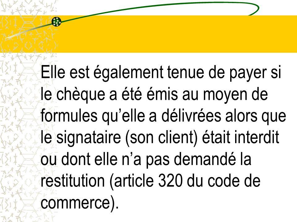 Elle est également tenue de payer si le chèque a été émis au moyen de formules quelle a délivrées alors que le signataire (son client) était interdit