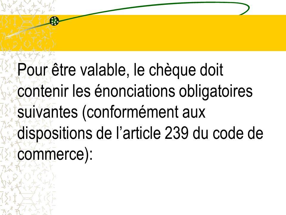 Pour être valable, le chèque doit contenir les énonciations obligatoires suivantes (conformément aux dispositions de larticle 239 du code de commerce)