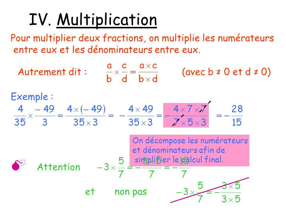 IV. Multiplication Pour multiplier deux fractions, on multiplie les numérateurs entre eux et les dénominateurs entre eux. Autrement dit :(avec b 0 et