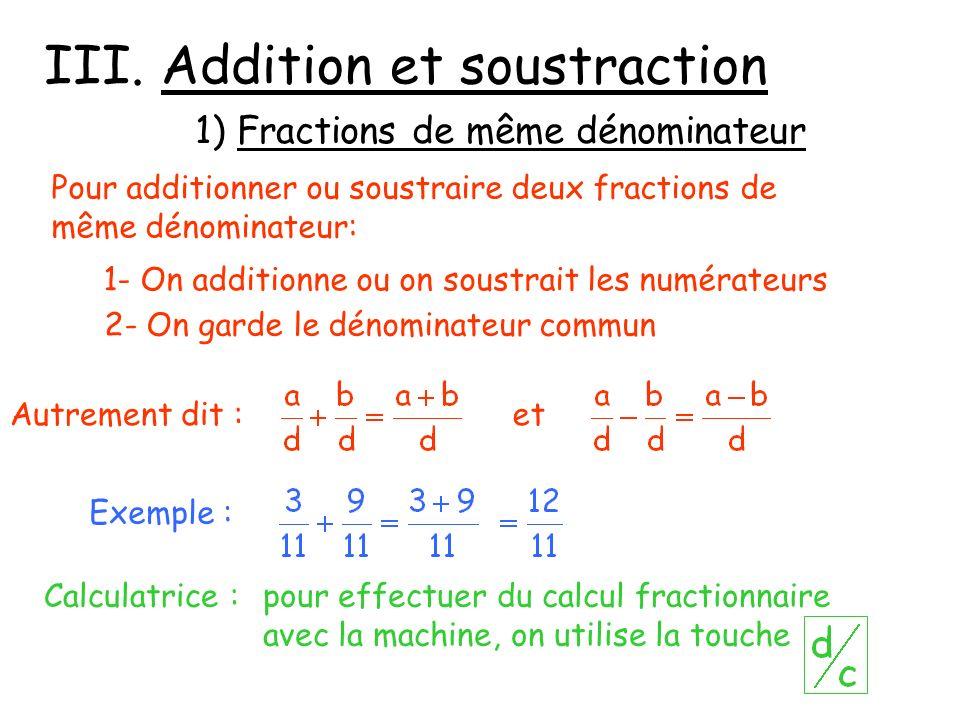 III. Addition et soustraction 1) Fractions de même dénominateur Pour additionner ou soustraire deux fractions de même dénominateur: 1- On additionne o