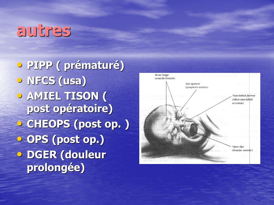autres PIPP ( prématuré) PIPP ( prématuré) NFCS (usa) NFCS (usa) AMIEL TISON ( post opératoire) AMIEL TISON ( post opératoire) CHEOPS (post op. ) CHEO
