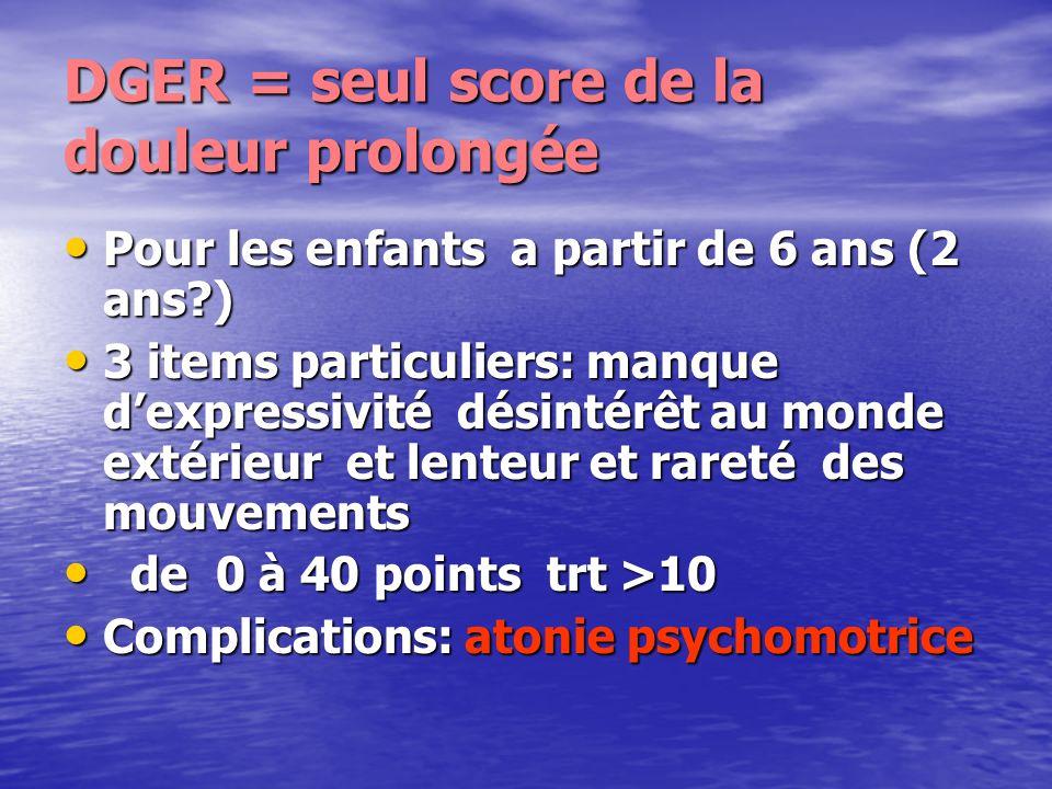 DGER = seul score de la douleur prolongée Pour les enfants a partir de 6 ans (2 ans?) Pour les enfants a partir de 6 ans (2 ans?) 3 items particuliers
