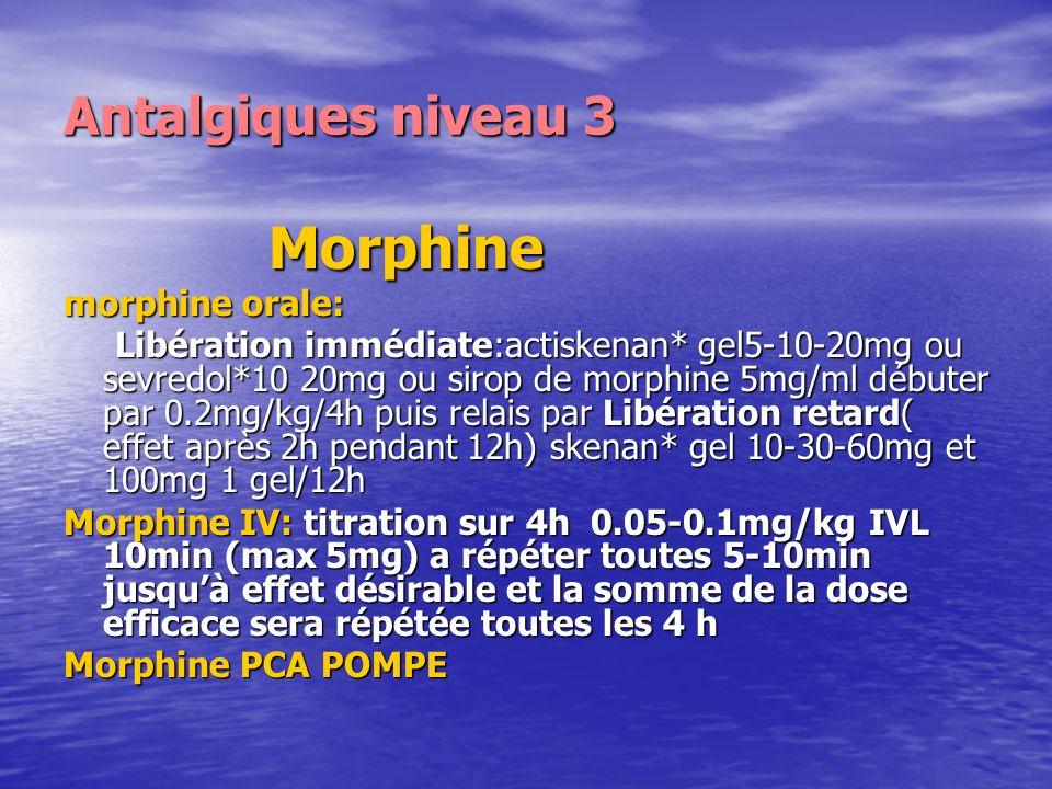 Antalgiques niveau 3 Morphine Morphine morphine orale: Libération immédiate:actiskenan* gel5-10-20mg ou sevredol*10 20mg ou sirop de morphine 5mg/ml d