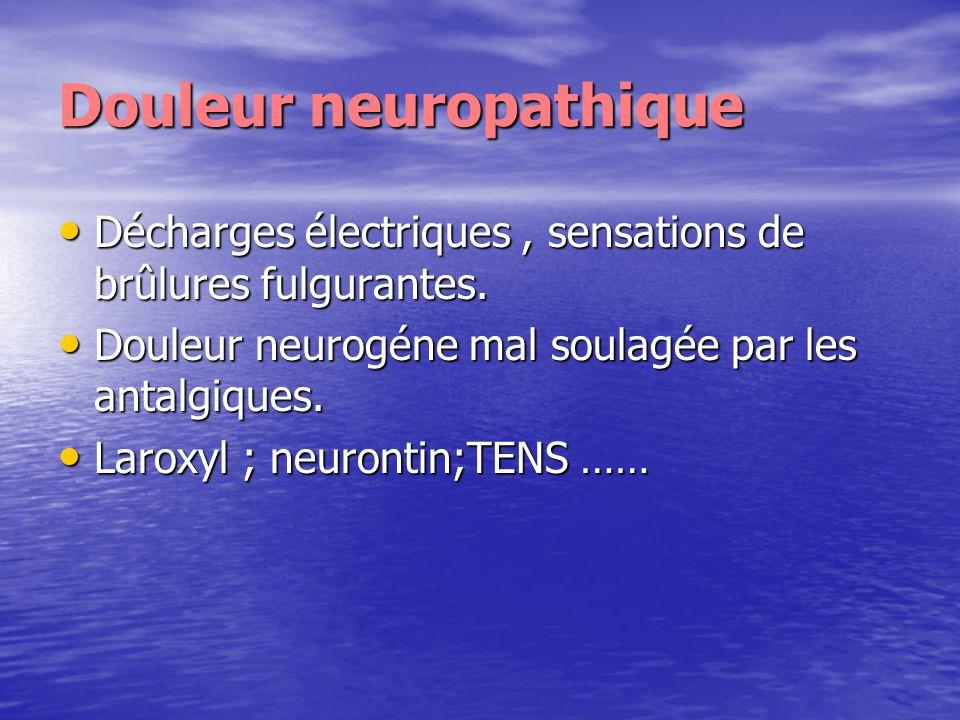 Douleur neuropathique Décharges électriques, sensations de brûlures fulgurantes. Décharges électriques, sensations de brûlures fulgurantes. Douleur ne