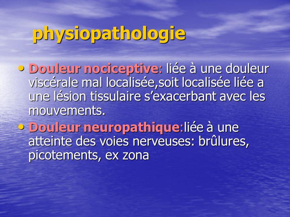 physiopathologie Douleur nociceptive: liée à une douleur viscérale mal localisée,soit localisée liée a une lésion tissulaire sexacerbant avec les mouv