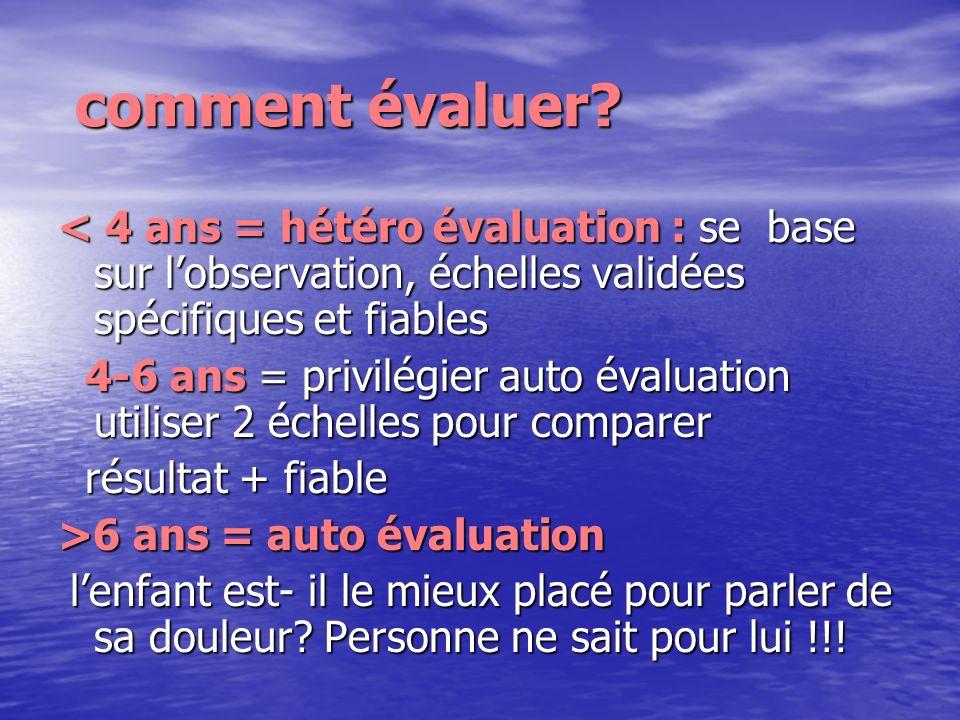 comment évaluer? comment évaluer? < 4 ans = hétéro évaluation : se base sur lobservation, échelles validées spécifiques et fiables 4-6 ans = privilégi