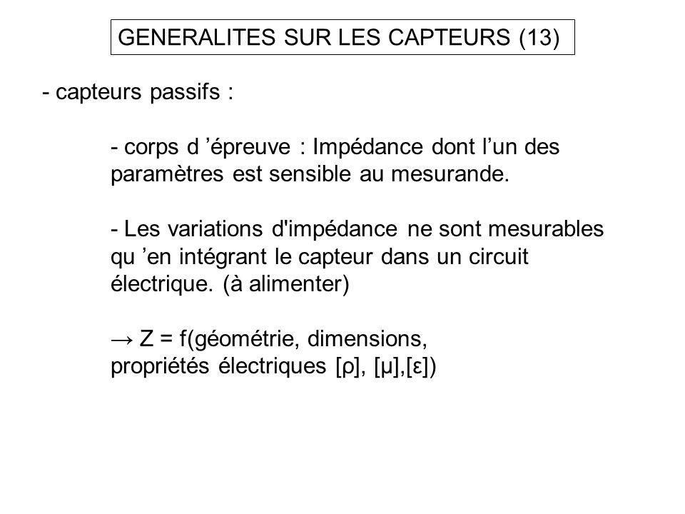 GENERALITES SUR LES CAPTEURS (13) - capteurs passifs : - corps d épreuve : Impédance dont lun des paramètres est sensible au mesurande. - Les variatio