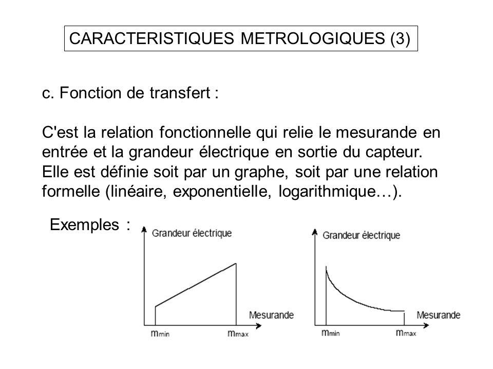 CARACTERISTIQUES METROLOGIQUES (3) c. Fonction de transfert : C'est la relation fonctionnelle qui relie le mesurande en entrée et la grandeur électriq