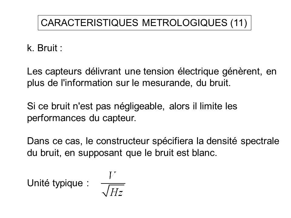 CARACTERISTIQUES METROLOGIQUES (11) k. Bruit : Les capteurs délivrant une tension électrique génèrent, en plus de l'information sur le mesurande, du b