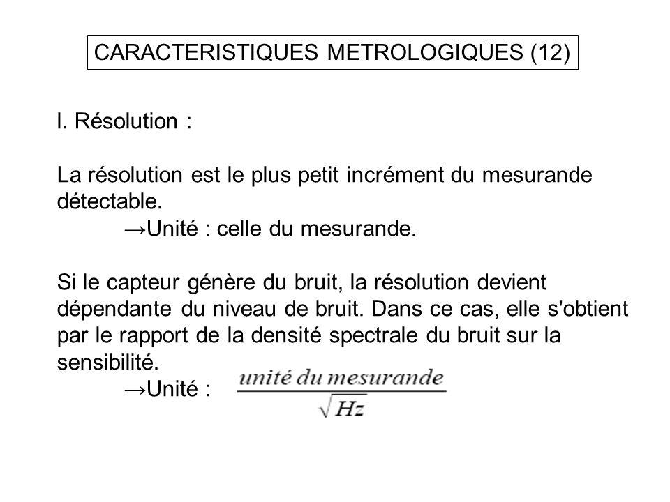 CARACTERISTIQUES METROLOGIQUES (12) l. Résolution : La résolution est le plus petit incrément du mesurande détectable. Unité : celle du mesurande. Si