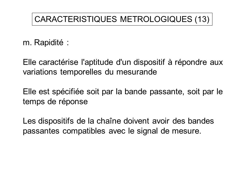 CARACTERISTIQUES METROLOGIQUES (13) m. Rapidité : Elle caractérise l'aptitude d'un dispositif à répondre aux variations temporelles du mesurande Elle