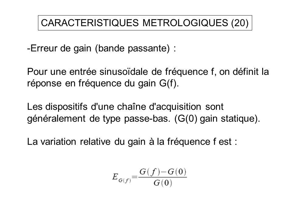 CARACTERISTIQUES METROLOGIQUES (20) -Erreur de gain (bande passante) : Pour une entrée sinusoïdale de fréquence f, on définit la réponse en fréquence