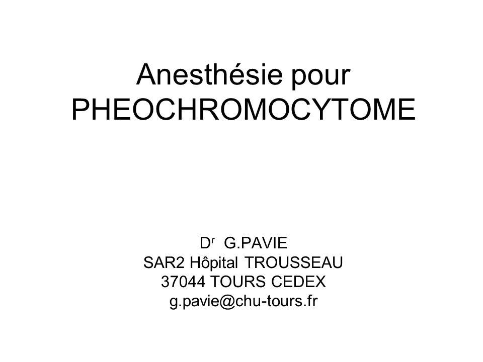 Anesthésie pour PHEOCHROMOCYTOME D r G.PAVIE SAR2 Hôpital TROUSSEAU 37044 TOURS CEDEX g.pavie@chu-tours.fr