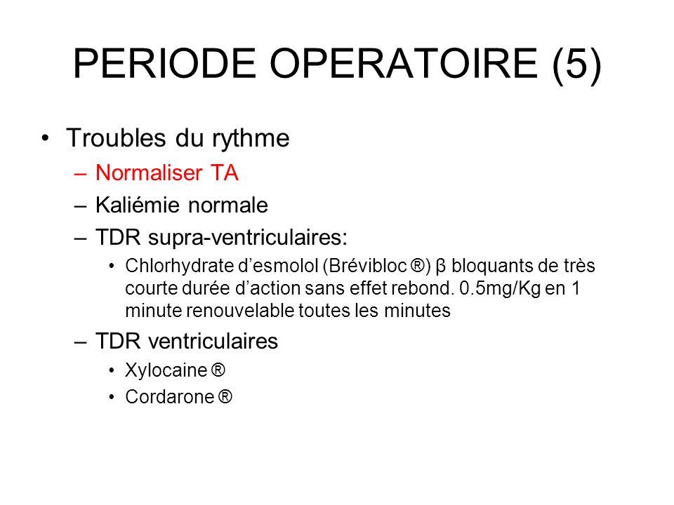 PERIODE OPERATOIRE (5) Troubles du rythme –Normaliser TA –Kaliémie normale –TDR supra-ventriculaires: Chlorhydrate desmolol (Brévibloc ®) β bloquants