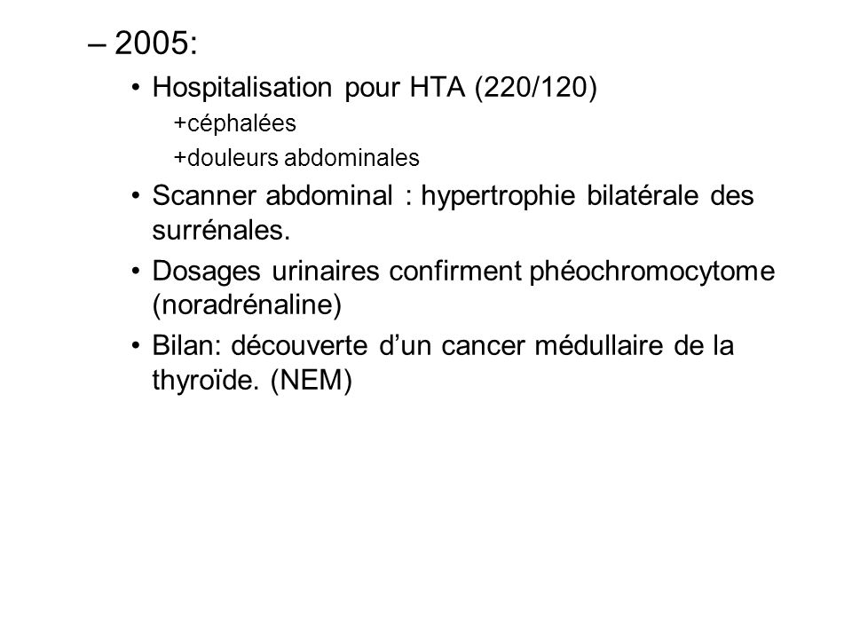 –2005: Hospitalisation pour HTA (220/120) +céphalées +douleurs abdominales Scanner abdominal : hypertrophie bilatérale des surrénales. Dosages urinair