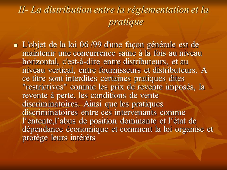 II- La distribution entre la réglementation et la pratique L'objet de la loi 06 /99 d'une façon générale est de maintenir une concurrence saine à la f