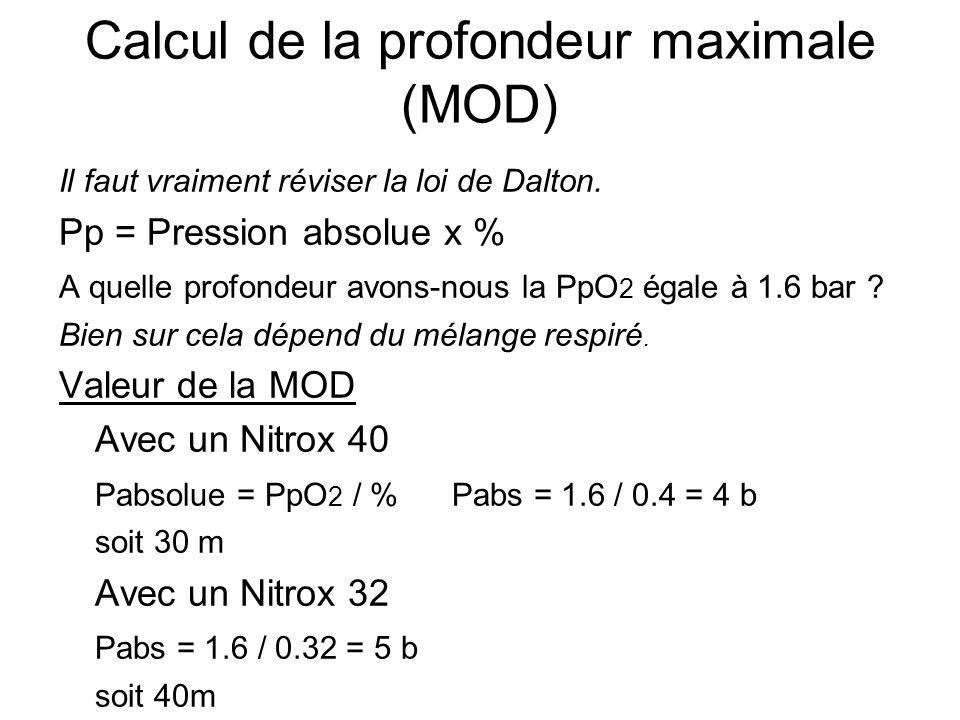 Calcul de la profondeur maximale (MOD) Il faut vraiment réviser la loi de Dalton. Pp = Pression absolue x % A quelle profondeur avons-nous la PpO 2 ég